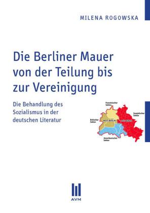 Die Berliner Mauer von der Teilung bis zur Vereinigung