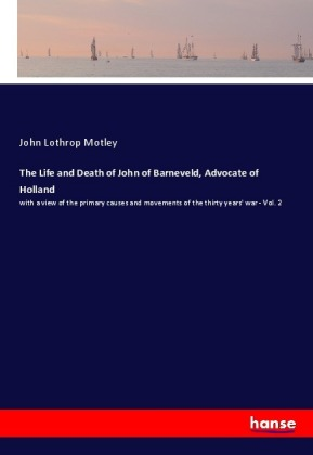 The Life and Death of John of Barneveld, Advocate of Holland