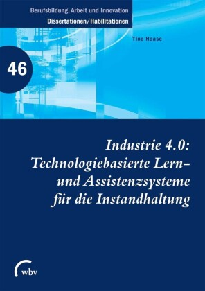 Industrie 4.0: Technologiebasierte Lern- und Assistenzsysteme für die Instandhaltung
