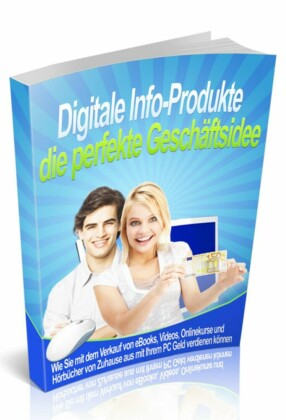 Digitale Info-Produkte die perfekte Geschäftsidee - Einstieg leicht gemacht
