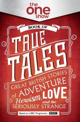 One Show Book of True Tales: Great British Stories of Adventure, Heroism, Love... and the Seriously Strange