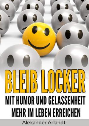 Bleib locker: Mit Humor und Gelassenheit mehr im Leben erreichen