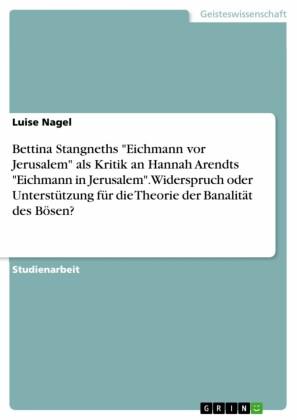 Bettina Stangneths 'Eichmann vor Jerusalem' als Kritik an Hannah Arendts 'Eichmann in Jerusalem'. Widerspruch oder Unterstützung für die Theorie der Banalität des Bösen?