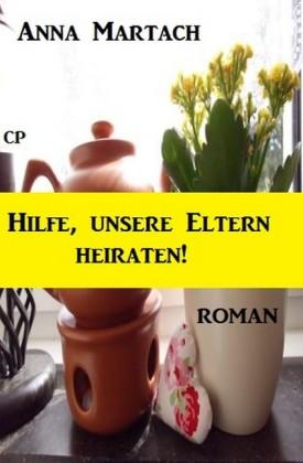 Anna Martach Roman - Hilfe, unsere Eltern heiraten