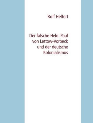 Der falsche Held. Paul von Lettow-Vorbeck und der deutsche Kolonialismus