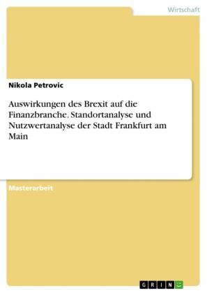 Auswirkungen des Brexit auf die Finanzbranche. Standortanalyse und Nutzwertanalyse der Stadt Frankfurt am Main