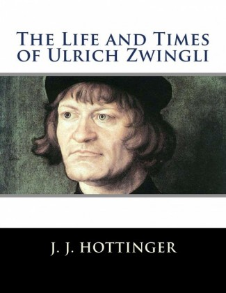 The Life and Times of Ulrich Zwingli