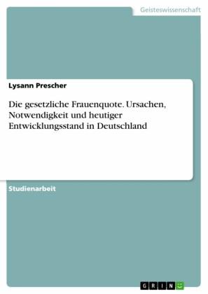 Die gesetzliche Frauenquote. Ursachen, Notwendigkeit und heutiger Entwicklungsstand in Deutschland