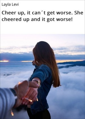Cheer up, it can t get worse. She cheered up and it got worse!