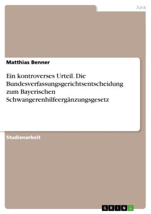 Ein kontroverses Urteil. Die Bundesverfassungsgerichtsentscheidung zum Bayerischen Schwangerenhilfeergänzungsgesetz