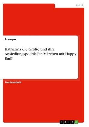 Katharina die Große und ihre Ansiedlungspolitik. Ein Märchen mit Happy End?