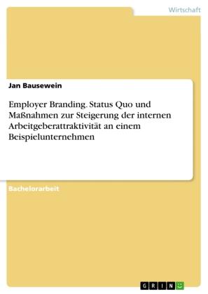 Employer Branding. Status Quo und Maßnahmen zur Steigerung der internen Arbeitgeberattraktivität an einem Beispieluntern