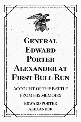 General Edward Porter Alexander at First Bull Run: Account of the Battle from His Memoirs
