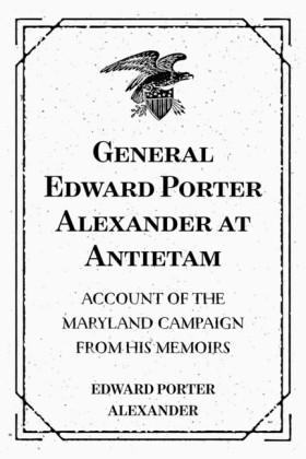 General Edward Porter Alexander at Antietam: Account of the Maryland Campaign from His Memoirs