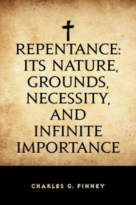 Repentance: Its Nature, Grounds, Necessity, and Infinite Importance
