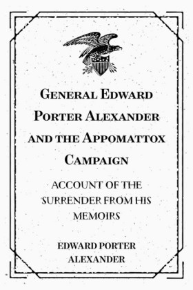 General Edward Porter Alexander and the Appomattox Campaign: Account of the Surrender from His Memoirs