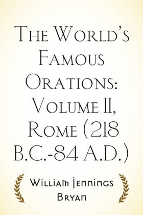 The World's Famous Orations: Volume II, Rome (218 B.C.-84 A.D.)
