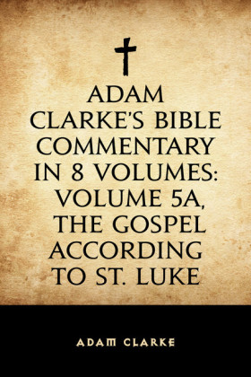 Adam Clarke's Bible Commentary in 8 Volumes: Volume 5A, The Gospel According to St. Luke