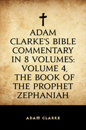 Adam Clarke's Bible Commentary in 8 Volumes: Volume 4, The Book of the Prophet Zephaniah