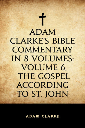 Adam Clarke's Bible Commentary in 8 Volumes: Volume 6, The Gospel According to St. John