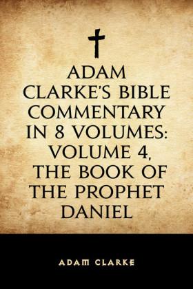 Adam Clarke's Bible Commentary in 8 Volumes: Volume 4, The Book of the Prophet Daniel