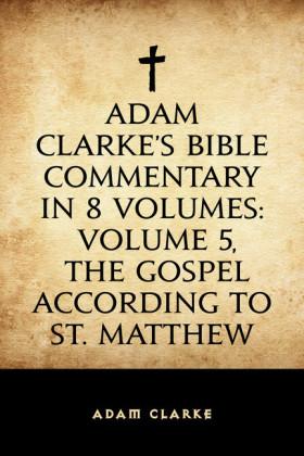 Adam Clarke's Bible Commentary in 8 Volumes: Volume 5, The Gospel According to St. Matthew