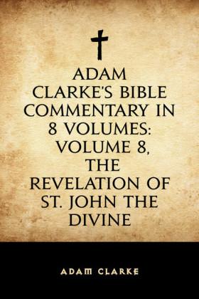 Adam Clarke's Bible Commentary in 8 Volumes: Volume 8, The Revelation of St. John the Divine