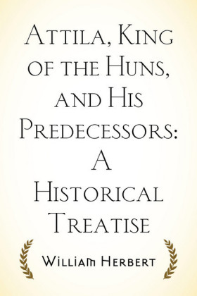 Attila, King of the Huns, and His Predecessors: A Historical Treatise