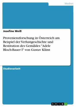 Provenienzforschung in Österreich am Beispiel der Verlustgeschichte und Restitution des Gemäldes 'Adele Bloch-Bauer I' von Gustav Klimt