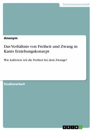 Das Verhältnis von Freiheit und Zwang in Kants Erziehungskonzept