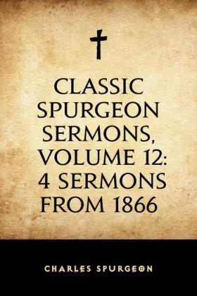 Classic Spurgeon Sermons, Volume 12: 4 Sermons from 1866