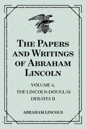 The Papers and Writings of Abraham Lincoln: Volume 4, The Lincoln-Douglas Debates II