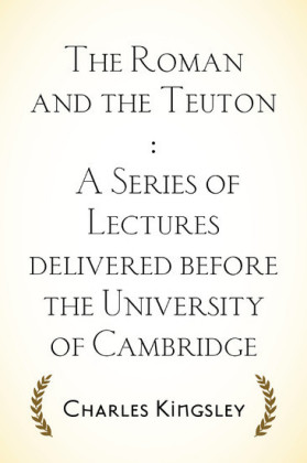 The Roman and the Teuton : A Series of Lectures delivered before the University of Cambridge