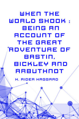 When the World Shook : Being an Account of the Great Adventure of Bastin, Bickley and Arbuthnot