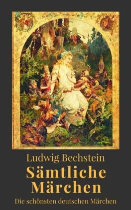 Ludwig Bechstein - Sämtliche Märchen. Die schönsten deutschen Märchen