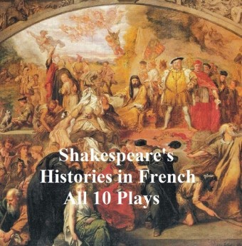 Shakespeare's Histories in French: All 10 Plays