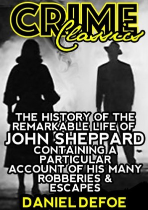 The History Of The Remarkable Life Of John Sheppard Containing A Particular Account Of His Many Robberies And Escapes