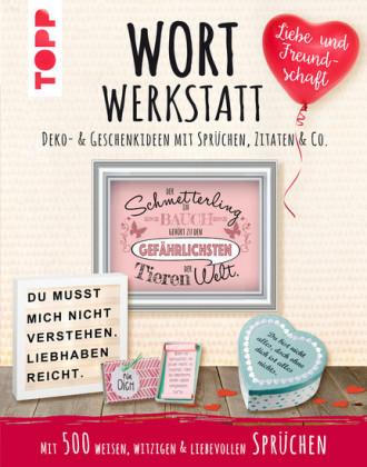 Wortwerkstatt - Liebe & Freundschaft. Deko- & Geschenkideen mit Sprüchen, Zitaten & Co.