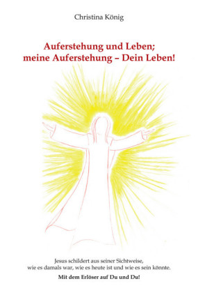 Auferstehung und Leben; meine Auferstehung - Dein Leben!