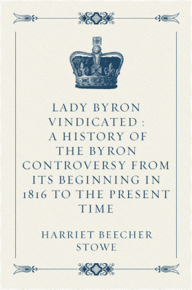 Lady Byron Vindicated : A history of the Byron controversy from its beginning in 1816 to the present time