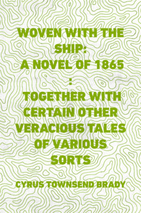 Woven with the Ship: A Novel of 1865 : Together with certain other veracious tales of various sorts
