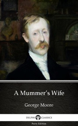 A Mummer's Wife by George Moore - Delphi Classics (Illustrated)