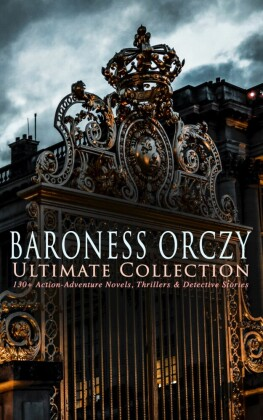 BARONESS ORCZY Ultimate Collection: 130+ Action-Adventure Novels, Thrillers & Detective Stories