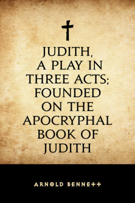 Judith, a Play in Three Acts; Founded on the Apocryphal Book of Judith