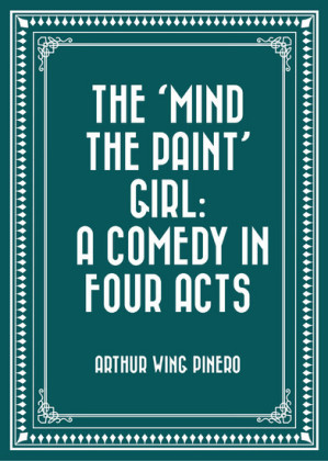 The 'Mind the Paint' Girl: A Comedy in Four Acts