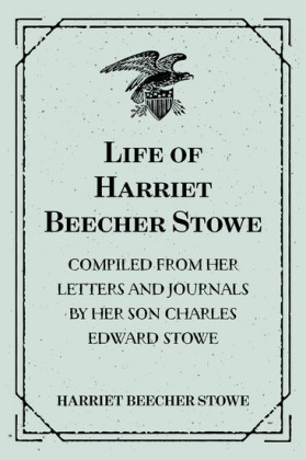 Life of Harriet Beecher Stowe : Compiled From Her Letters and Journals by Her Son Charles Edward Stowe