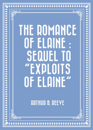 The Romance of Elaine : Sequel to 'Exploits of Elaine'