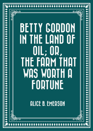 Betty Gordon in the Land of Oil; Or, The Farm That Was Worth a Fortune