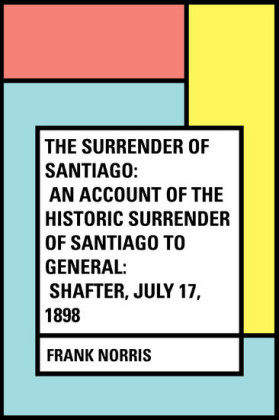 The Surrender of Santiago: An Account of the Historic Surrender of Santiago to General: Shafter, July 17, 1898