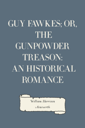 Guy Fawkes; or, The Gunpowder Treason: An Historical Romance